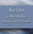 As Above So Below, An Introduction To Fractal Evoloution!! -Bruce Lipton