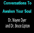 Covnersation To Awaken Your Soul: Bruce H. Lipton, PhD. and Dr. Wayne Dyer The Biology of Belies Meets the Tao of Change