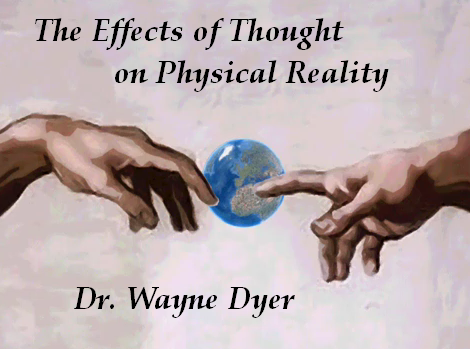 Dr Wayne Dyer the Effects of Thoughts of Physical Reality